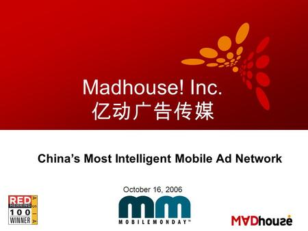 Madhouse! Inc. 亿动广告传媒 China's Most Intelligent Mobile Ad Network October 16, 2006.