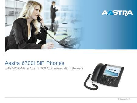 © Aastra - 2013 Aastra 6700i SIP Phones with MX-ONE & Aastra 700 Communication Servers.