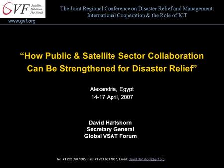 "Www.gvf.org ""How Public & Satellite Sector Collaboration Can Be Strengthened for Disaster Relief"" Alexandria, Egypt 14-17 April, 2007 David Hartshorn Secretary."