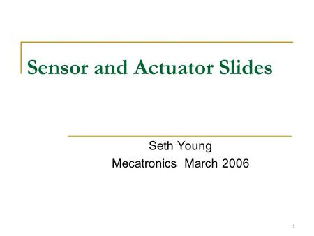 1 Sensor and Actuator Slides Seth Young Mecatronics March 2006.