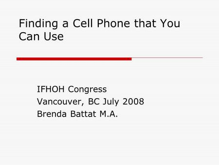 Finding a Cell Phone that You Can Use IFHOH Congress Vancouver, BC July 2008 Brenda Battat M.A.