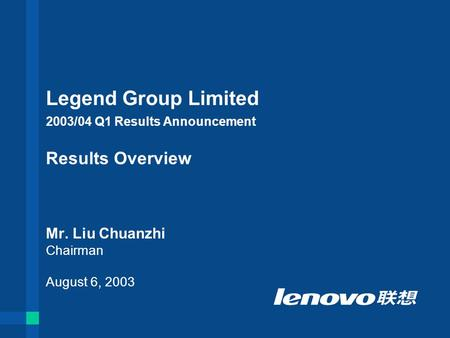 Legend Group Limited 2003/04 Q1 Results Announcement Results Overview Mr. Liu Chuanzhi Chairman August 6, 2003.