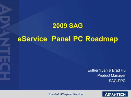 Esther Yuan & Brad Hu Product Manager SAG-PPC 2009 SAG eService Panel PC Roadmap 2009 SAG eService Panel PC Roadmap.