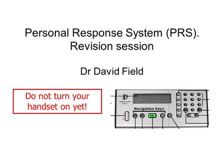 Personal Response System (PRS). Revision session Dr David Field Do not turn your handset on yet!