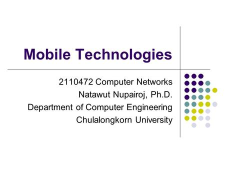 Mobile Technologies 2110472 Computer Networks Natawut Nupairoj, Ph.D. Department of Computer Engineering Chulalongkorn University.