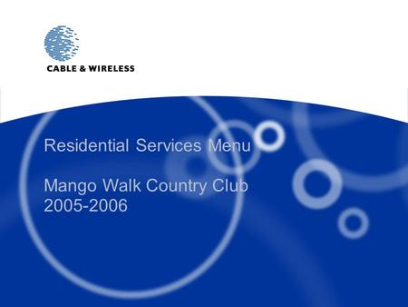 © 2005 Cable and Wireless plc Residential Services Menu Mango Walk Country Club 2005-2006.