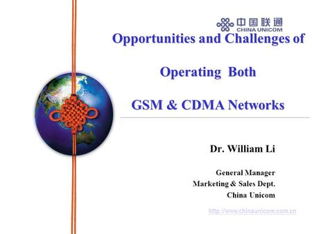 Opportunities and Challenges of Operating Both GSM & CDMA Networks Dr. William Li General Manager Marketing & Sales Dept.