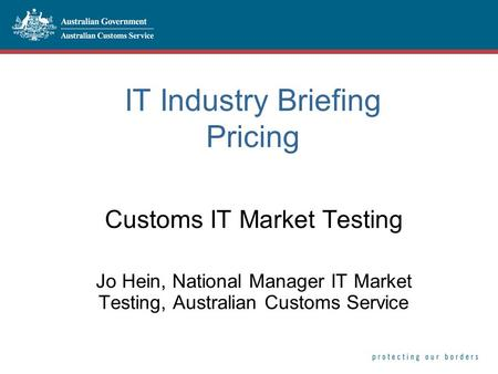 IT Industry Briefing Pricing Customs IT Market Testing Jo Hein, National Manager IT Market Testing, Australian Customs Service.