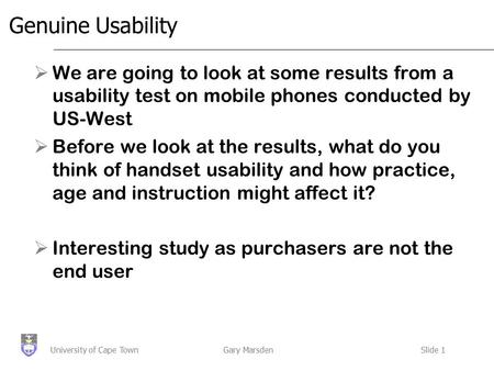 Gary MarsdenSlide 1University of Cape Town Genuine Usability  We are going to look at some results from a usability test on mobile phones conducted by.