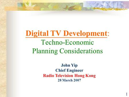 1 Digital TV Development: Techno-Economic Planning Considerations John Yip Chief Engineer Radio Television Hong Kong 28 March 2007.