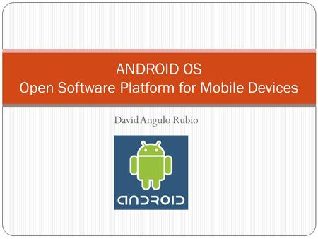 David Angulo Rubio ANDROID OS Open Software Platform for Mobile Devices.