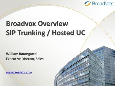 Broadvox Overview SIP Trunking / Hosted UC William Baumgartel Executive Director, Sales www.broadvox.com.