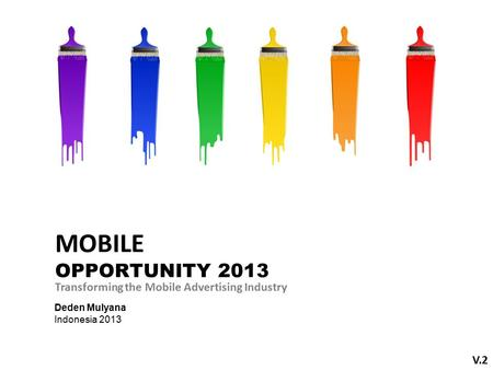 Deden Mulyana Indonesia 2013 Transforming the Mobile Advertising Industry V.2 MOBILE OPPORTUNITY 2013.