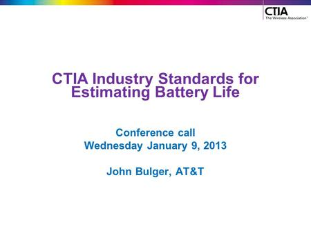 CTIA Industry Standards for Estimating Battery Life Conference call Wednesday January 9, 2013 John Bulger, AT&T.