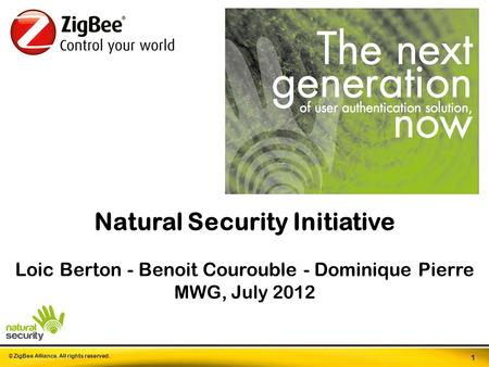 © ZigBee Alliance. All rights reserved. 1 Natural Security Initiative Loic Berton - Benoit Courouble - Dominique Pierre MWG, July 2012.