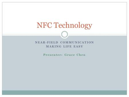 NEAR-FIELD COMMUNICATION MAKING LIFE EASY Presenter: Grace Chen NFC Technology.