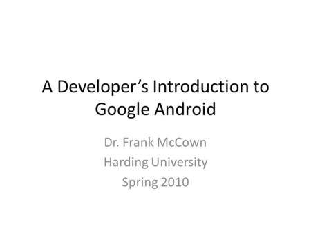 A Developer's Introduction to Google Android Dr. Frank McCown Harding University Spring 2010.