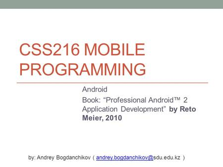 "CSS216 MOBILE PROGRAMMING Android Book: ""Professional Android™ 2 Application Development"" by Reto Meier, 2010 by: Andrey Bogdanchikov ("