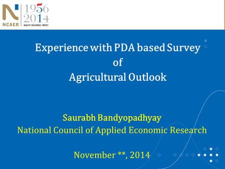Saurabh Bandyopadhyay National Council of Applied Economic Research November **, 2014 Experience with PDA based Survey of Agricultural Outlook.