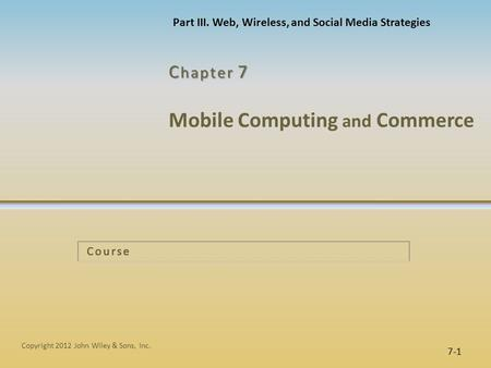 <strong>Mobile</strong> Computing and Commerce C hapter 7 7-1 Copyright 2012 John Wiley & Sons, Inc. Course Part III. Web, Wireless, and Social Media Strategies.