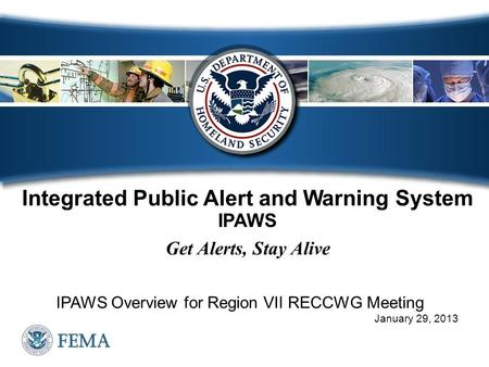 Integrated Public Alert and Warning System IPAWS Get Alerts, Stay Alive IPAWS Overview for Region VII RECCWG Meeting January 29, 2013.