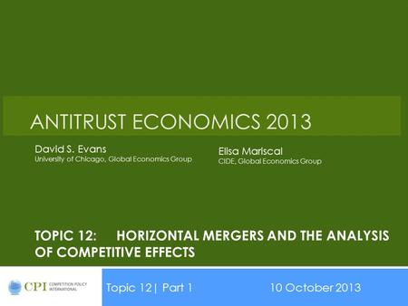 TOPIC 12:HORIZONTAL MERGERS AND THE ANALYSIS OF COMPETITIVE EFFECTS Topic 12| Part 110 October 2013 Date ANTITRUST ECONOMICS 2013 David S. Evans University.