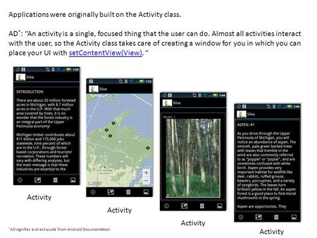 "Activity Applications were originally built on the Activity class. AD * : ""An activity is a single, focused thing that the user can do. Almost all activities."