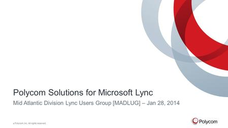 © Polycom, Inc. All rights reserved. Polycom Solutions for Microsoft Lync Mid Atlantic Division Lync Users Group [MADLUG] – Jan 28, 2014.