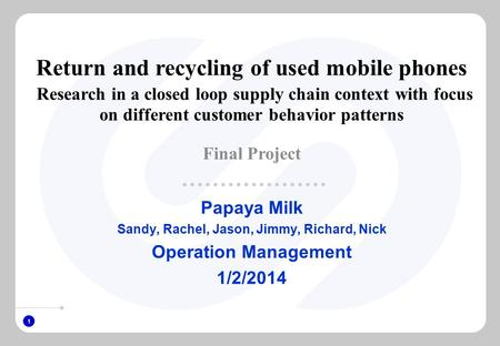 1 Papaya Milk Sandy, Rachel, Jason, Jimmy, Richard, Nick Operation Management 1/2/2014 Return and recycling of used mobile phones Research in a closed.