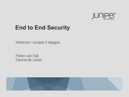 End to End Security Westcon / Juniper 5 daagse Pieter van Dijk Dennis de Leest.