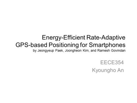 Energy-Efficient Rate-Adaptive GPS-based Positioning for Smartphones by Jeongyeup Paek, Joongheon Kim, and Ramesh Govindan EECE354 Kyoungho An.