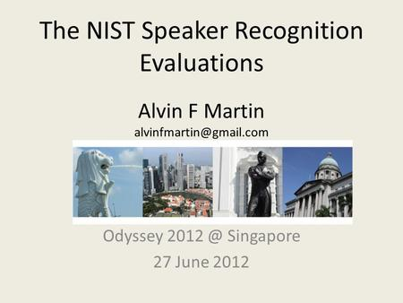 The NIST Speaker Recognition Evaluations Alvin F Martin Odyssey Singapore 27 June 2012.