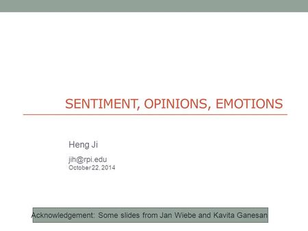 SENTIMENT, OPINIONS, EMOTIONS Heng Ji October 22, 2014 Acknowledgement: Some <strong>slides</strong> from Jan Wiebe and Kavita Ganesan.