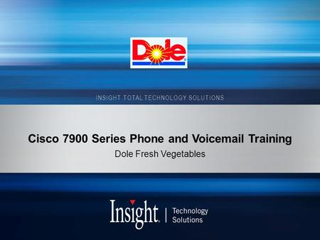 INSIGHT TOTAL TECHNOLOGY SOLUTIONS Cisco 7900 Series Phone and Voicemail Training Dole Fresh Vegetables.