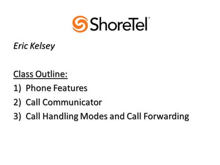 Eric Kelsey Class Outline: 1)Phone Features 2)Call Communicator 3)Call Handling Modes and Call Forwarding.