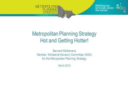 Metropolitan Planning Strategy Hot and Getting Hotter! Bernard McNamara Member, Ministerial Advisory Committee (MAC) for the Metropolitan Planning Strategy.