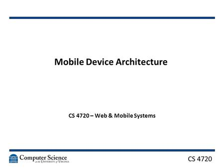 CS 4720 Mobile Device Architecture CS 4720 – Web & Mobile Systems.