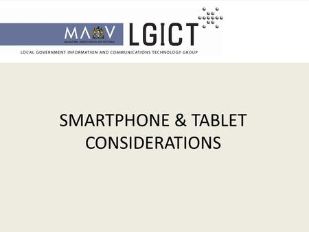 SMARTPHONE & TABLET CONSIDERATIONS. Smartphones and Tablets – PROVIDE VALUE FOR COUNCILS Enables mobility - Streamline business process - Remote access.