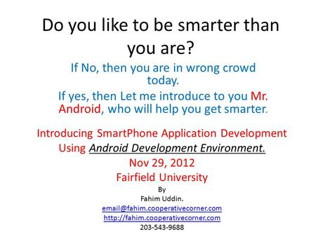 Do you like to be smarter than you are? If No, then you are <strong>in</strong> wrong crowd today. If yes, then Let me introduce to you Mr. Android, who will help you get.