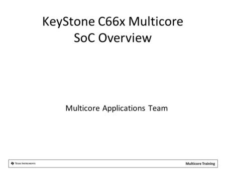 Multicore Applications Team KeyStone C66x Multicore SoC Overview.