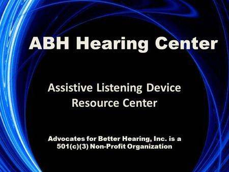 Assistive Listening Device Resource Center ABH Hearing Center Advocates for Better Hearing, Inc. is a 501(c)(3) Non-Profit Organization.