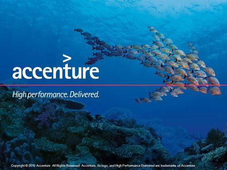 Copyright © 2010 Accenture All Rights Reserved. 1 Copyright © 2010 Accenture All Rights Reserved. Accenture, its logo, and High Performance Delivered.
