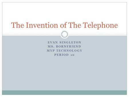 EVAN SINGLETON MS. BORNFRIEND MYP TECHNOLOGY PERIOD 10 The Invention of The Telephone.