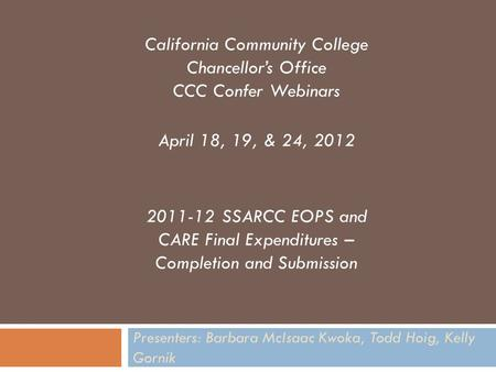 Presenters: Barbara McIsaac Kwoka, Todd Hoig, Kelly Gornik California Community College Chancellor's Office CCC Confer Webinars April 18, 19, & 24, 2012.