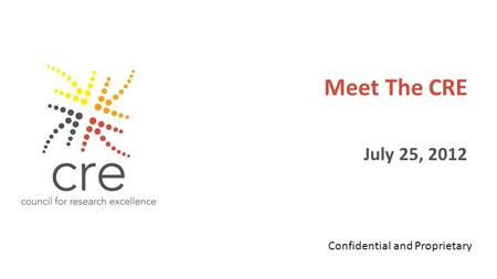 Meet The CRE July 25, 2012 Confidential and Proprietary.