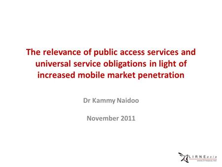 The relevance of public access services and universal service obligations in light of increased mobile market penetration Dr Kammy Naidoo November 2011.