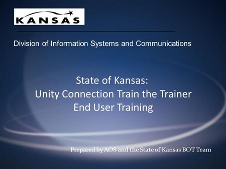 State of Kansas: Unity Connection Train the Trainer End User Training Prepared by AOS and the State of Kansas BOT Team Division of Information Systems.