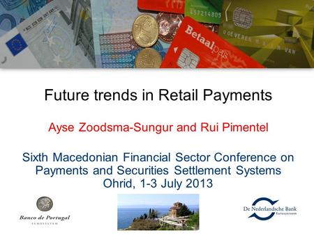 Future trends in Retail Payments Ayse Zoodsma-Sungur and Rui Pimentel Sixth Macedonian Financial Sector Conference on Payments and Securities Settlement.