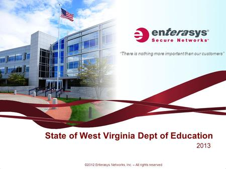 """There is nothing more important than our customers"" ©2012 Enterasys Networks, Inc. – All rights reserved State of West Virginia Dept of Education 2013."