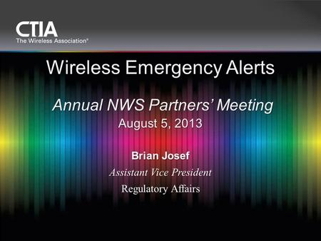 Brian Josef Assistant Vice President Regulatory Affairs Wireless Emergency Alerts Annual NWS Partners' Meeting August 5, 2013.